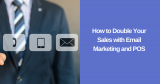 How to Double Your Sales with Email Marketing and POS